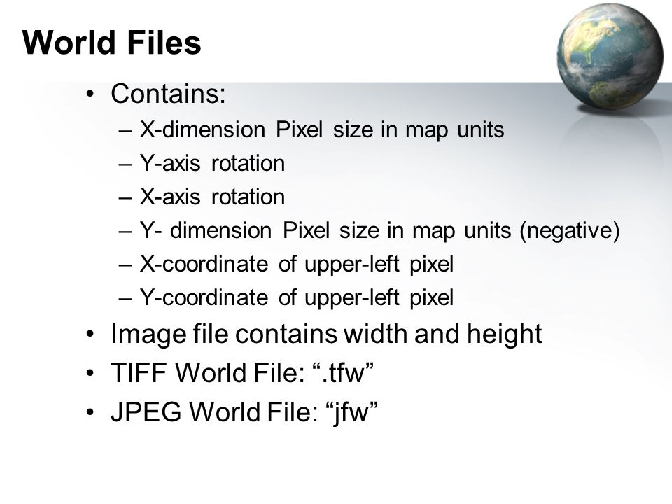 World Files Contains: –X-dimension Pixel size in map units –Y-axis rotation –X-axis rotation –Y- dimension Pixel size in map units (negative) –X-coord