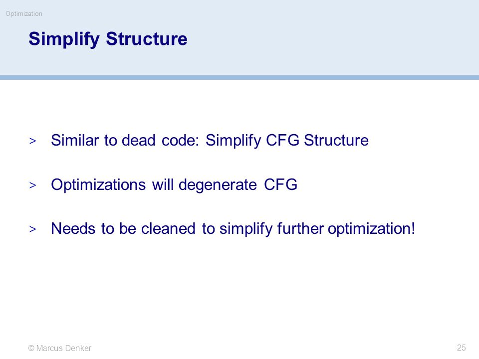 © Marcus Denker Optimization Simplify Structure  Similar to dead code: Simplify CFG Structure  Optimizations will degenerate CFG  Needs to be cleaned to simplify further optimization.