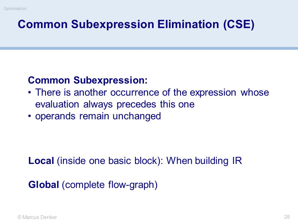 © Marcus Denker Optimization Common Subexpression Elimination (CSE) Common Subexpression: There is another occurrence of the expression whose evaluation always precedes this one operands remain unchanged Local (inside one basic block): When building IR Global (complete flow-graph) 28