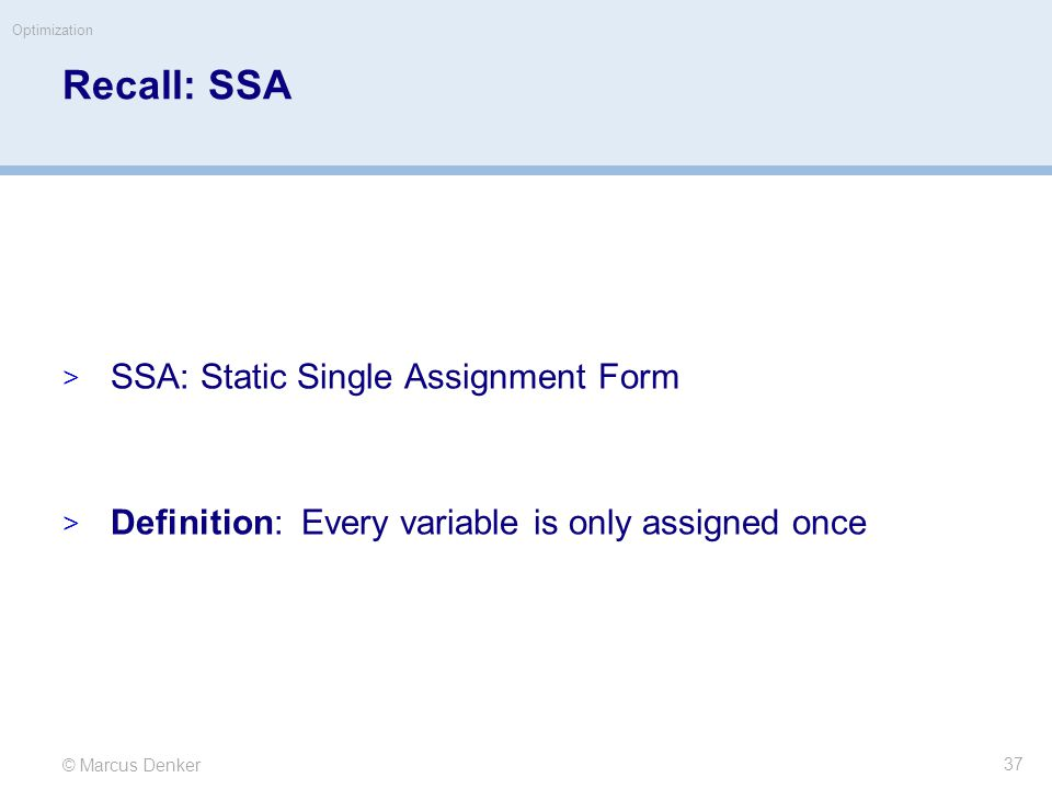 © Marcus Denker Optimization Recall: SSA  SSA: Static Single Assignment Form  Definition: Every variable is only assigned once 37