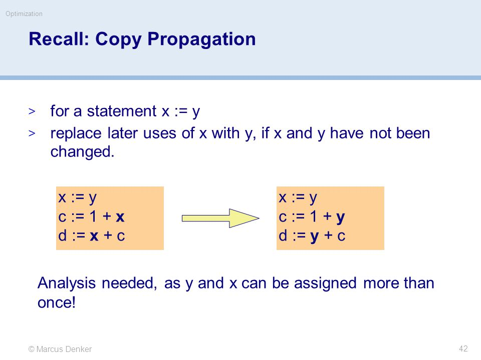© Marcus Denker Optimization Recall: Copy Propagation  for a statement x := y  replace later uses of x with y, if x and y have not been changed.
