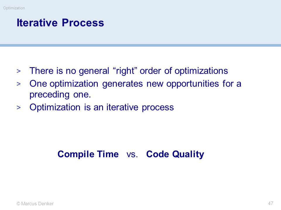 © Marcus Denker Optimization Iterative Process  There is no general right order of optimizations  One optimization generates new opportunities for a preceding one.