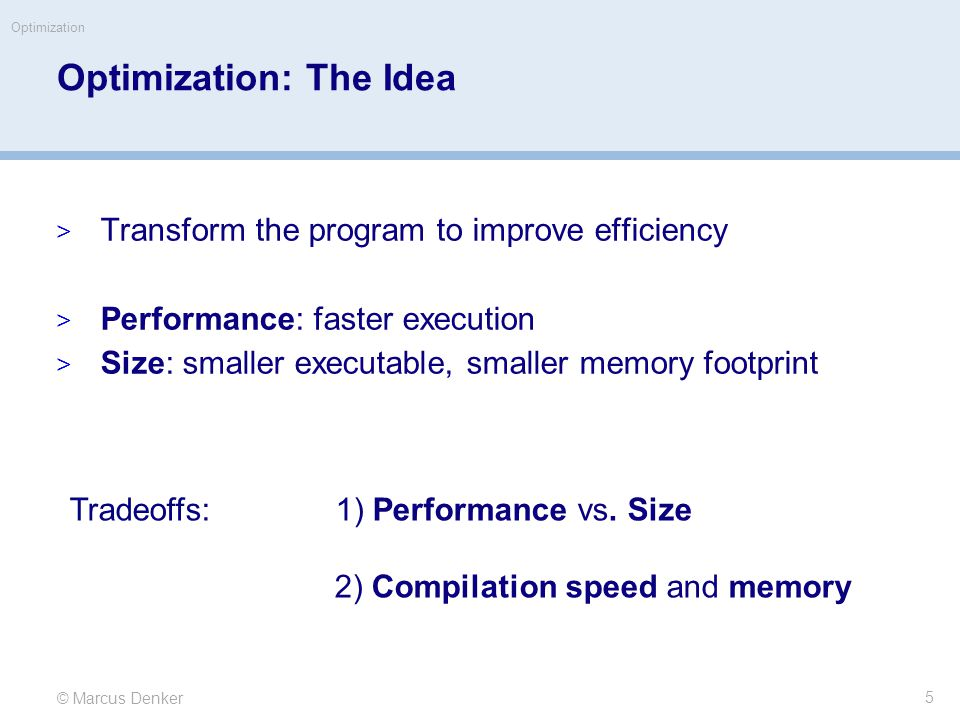 © Marcus Denker Optimization Optimization: The Idea  Transform the program to improve efficiency  Performance: faster execution  Size: smaller executable, smaller memory footprint Tradeoffs: 1) Performance vs.