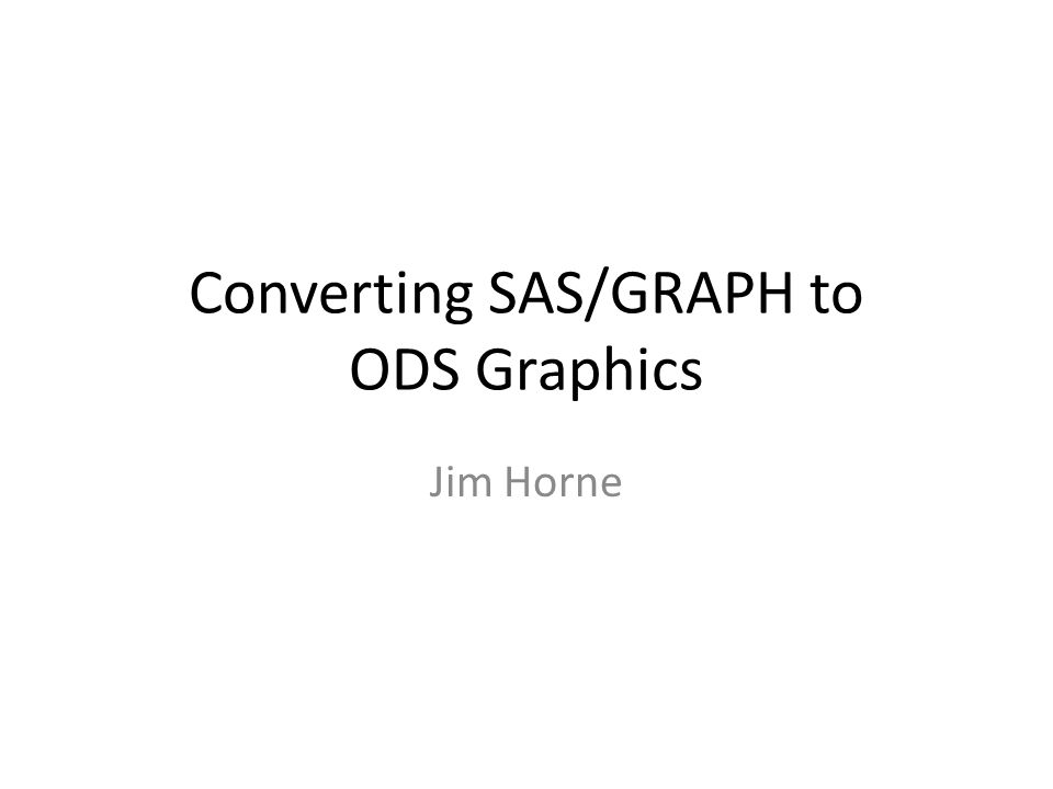 Converting SAS/GRAPH to ODS Graphics Jim Horne