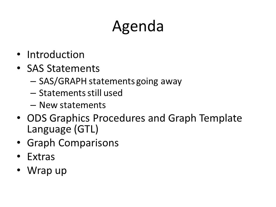 Agenda Introduction SAS Statements – SAS/GRAPH statements going away – Statements still used – New statements ODS Graphics Procedures and Graph Template Language (GTL) Graph Comparisons Extras Wrap up