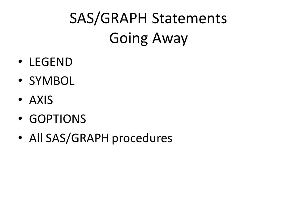 SAS/GRAPH Statements Going Away LEGEND SYMBOL AXIS GOPTIONS All SAS/GRAPH procedures
