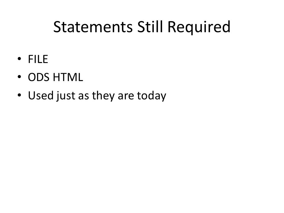Statements Still Required FILE ODS HTML Used just as they are today