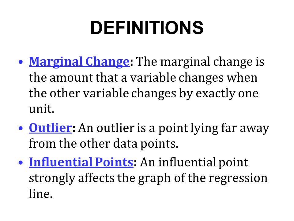 DEFINITIONS Marginal Change: The marginal change is the amount that a variable changes when the other variable changes by exactly one unit. Outlier: A
