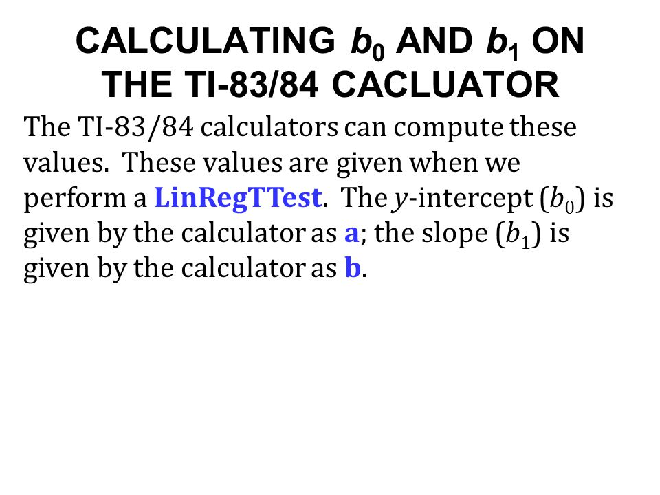 CALCULATING b 0 AND b 1 ON THE TI-83/84 CACLUATOR The TI-83/84 calculators can compute these values. These values are given when we perform a LinRegTT