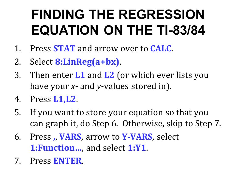 FINDING THE REGRESSION EQUATION ON THE TI-83/84 1.Press STAT and arrow over to CALC. 2.Select 8:LinReg(a+bx). 3.Then enter L1 and L2 (or which ever li