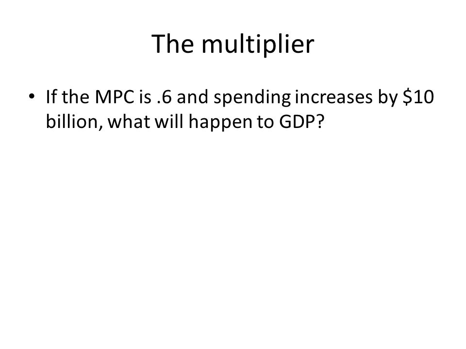 The multiplier If the MPC is.6 and spending increases by $10 billion, what will happen to GDP?