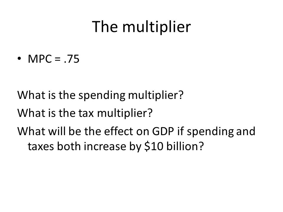The multiplier MPC =.75 What is the spending multiplier? What is the tax multiplier? What will be the effect on GDP if spending and taxes both increas