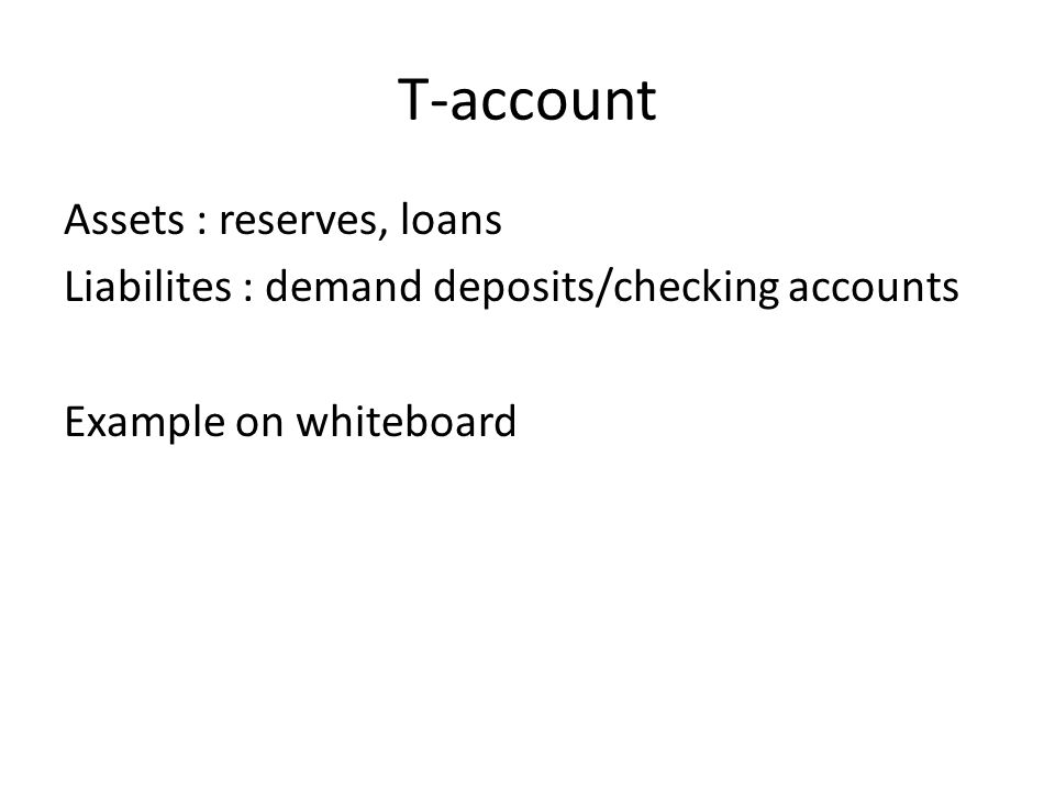 T-account Assets : reserves, loans Liabilites : demand deposits/checking accounts Example on whiteboard