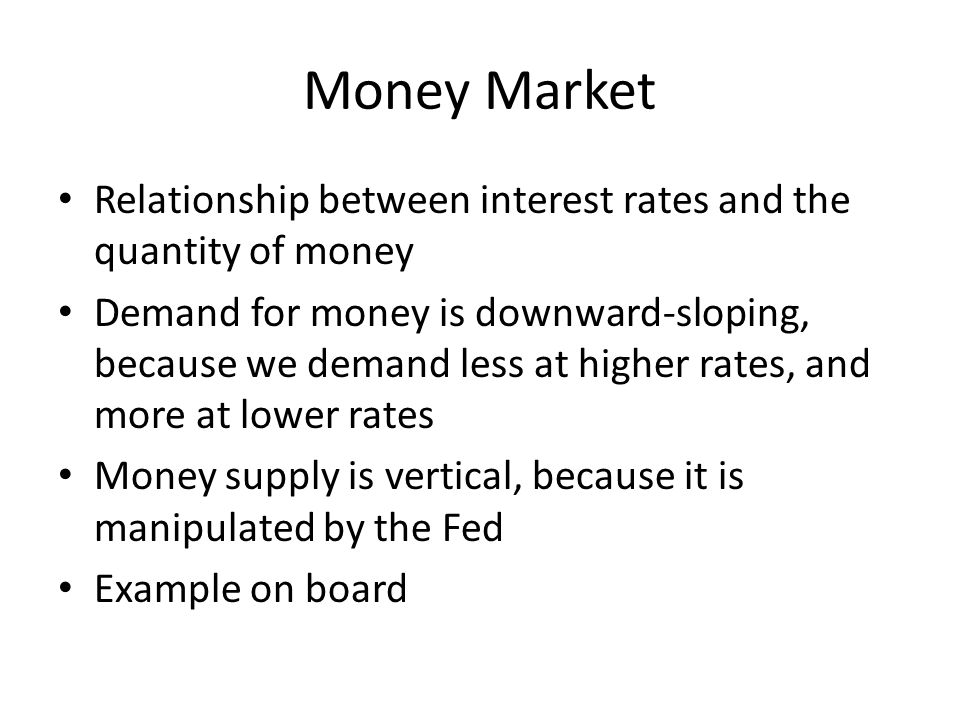 Money Market Relationship between interest rates and the quantity of money Demand for money is downward-sloping, because we demand less at higher rate