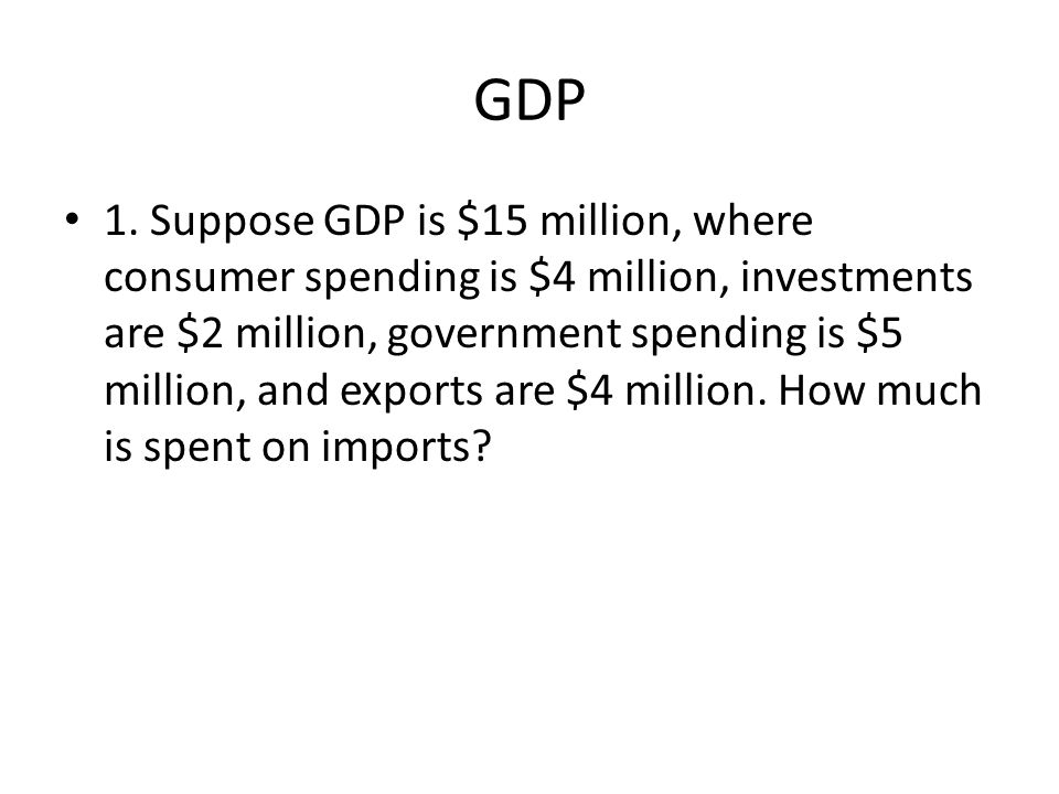 GDP 1. Suppose GDP is $15 million, where consumer spending is $4 million, investments are $2 million, government spending is $5 million, and exports a