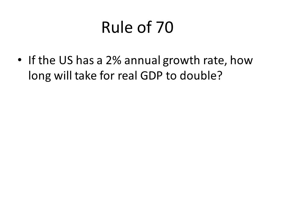 Rule of 70 If the US has a 2% annual growth rate, how long will take for real GDP to double?