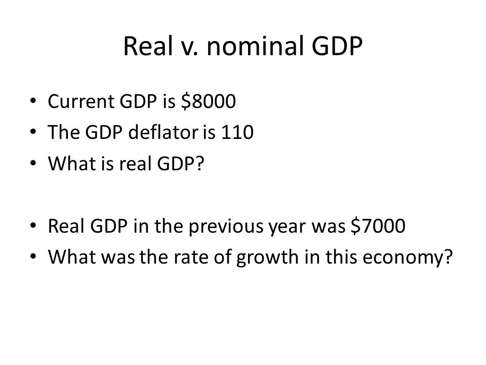 Real v. nominal GDP Current GDP is $8000 The GDP deflator is 110 What is real GDP? Real GDP in the previous year was $7000 What was the rate of growth