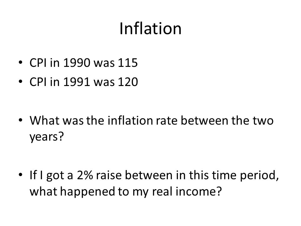 Inflation CPI in 1990 was 115 CPI in 1991 was 120 What was the inflation rate between the two years? If I got a 2% raise between in this time period,