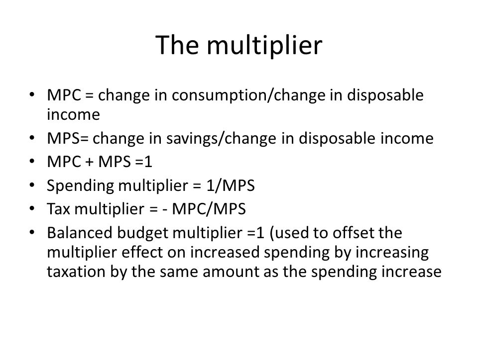 The multiplier MPC = change in consumption/change in disposable income MPS= change in savings/change in disposable income MPC + MPS =1 Spending multip