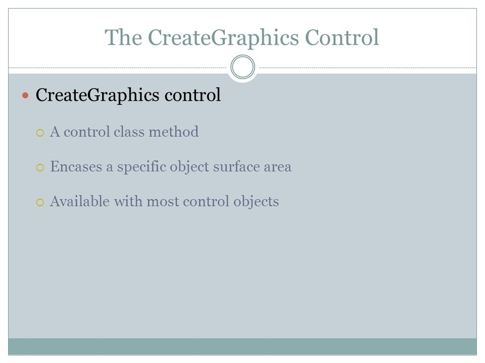 The CreateGraphics Control CreateGraphics control  A control class method  Encases a specific object surface area  Available with most control objects