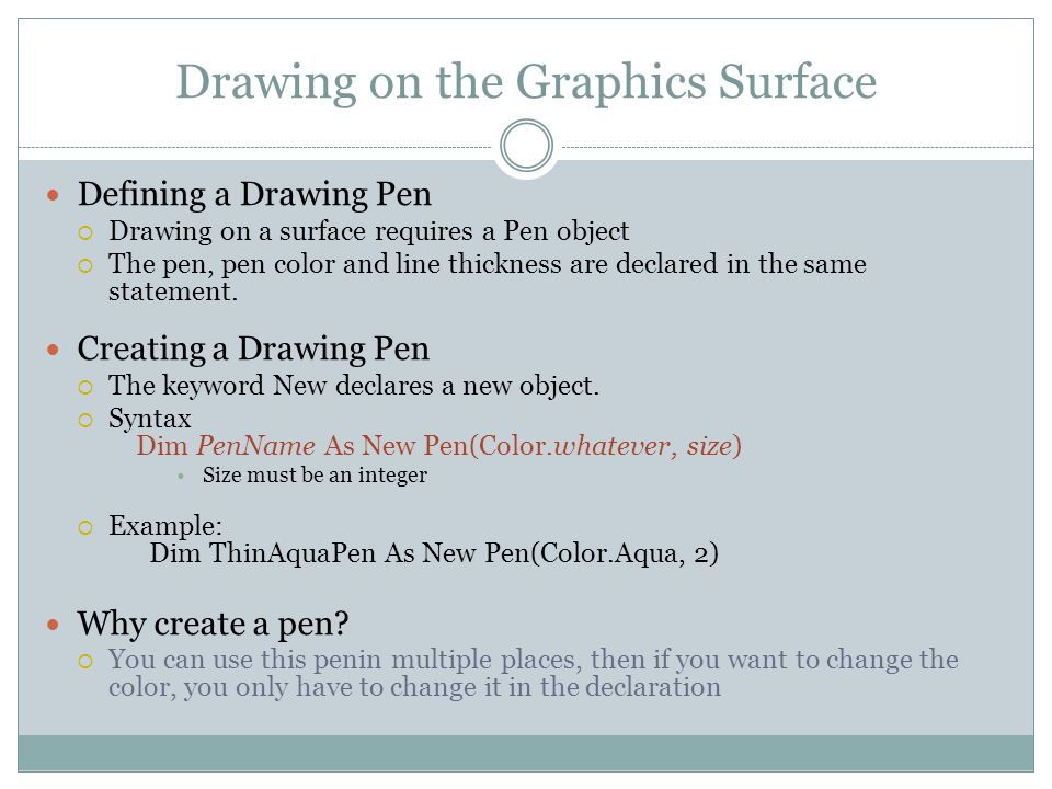 Drawing on the Graphics Surface Defining a Drawing Pen  Drawing on a surface requires a Pen object  The pen, pen color and line thickness are declared in the same statement.