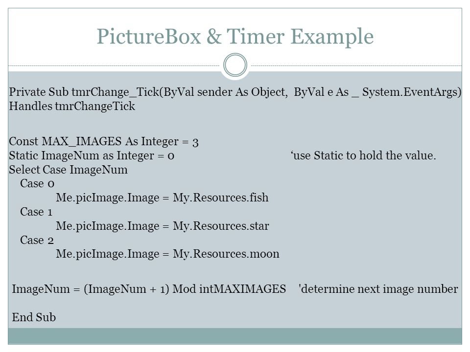 PictureBox & Timer Example Private Sub tmrChange_Tick(ByVal sender As Object, ByVal e As _ System.EventArgs) Handles tmrChangeTick Const MAX_IMAGES As Integer = 3 Static ImageNum as Integer = 0'use Static to hold the value.
