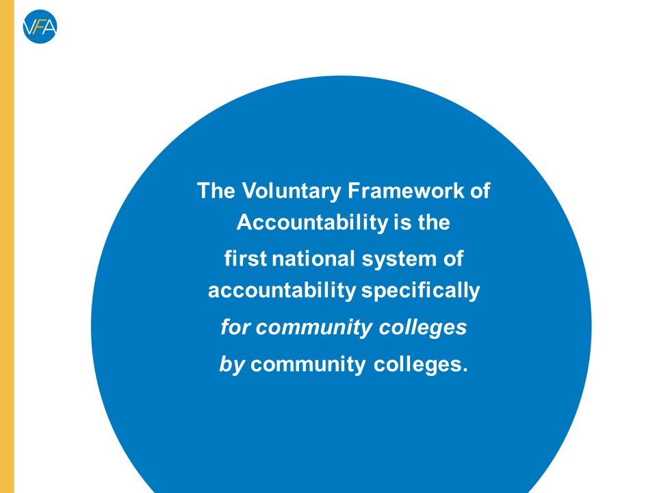 The Voluntary Framework of Accountability is the first national system of accountability specifically for community colleges by community colleges.