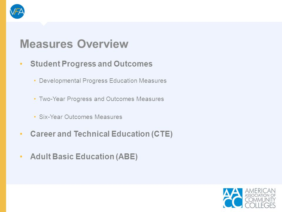 Measures Overview Student Progress and Outcomes Developmental Progress Education Measures Two-Year Progress and Outcomes Measures Six-Year Outcomes Measures Career and Technical Education (CTE) Adult Basic Education (ABE)