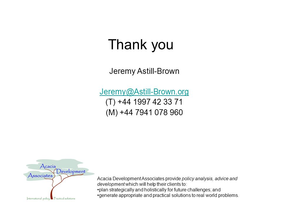 Thank you Jeremy Astill-Brown Jeremy@Astill-Brown.org (T) +44 1997 42 33 71 (M) +44 7941 078 960 Acacia Development Associates provide policy analysis, advice and development which will help their clients to: plan strategically and holistically for future challenges; and generate appropriate and practical solutions to real world problems.