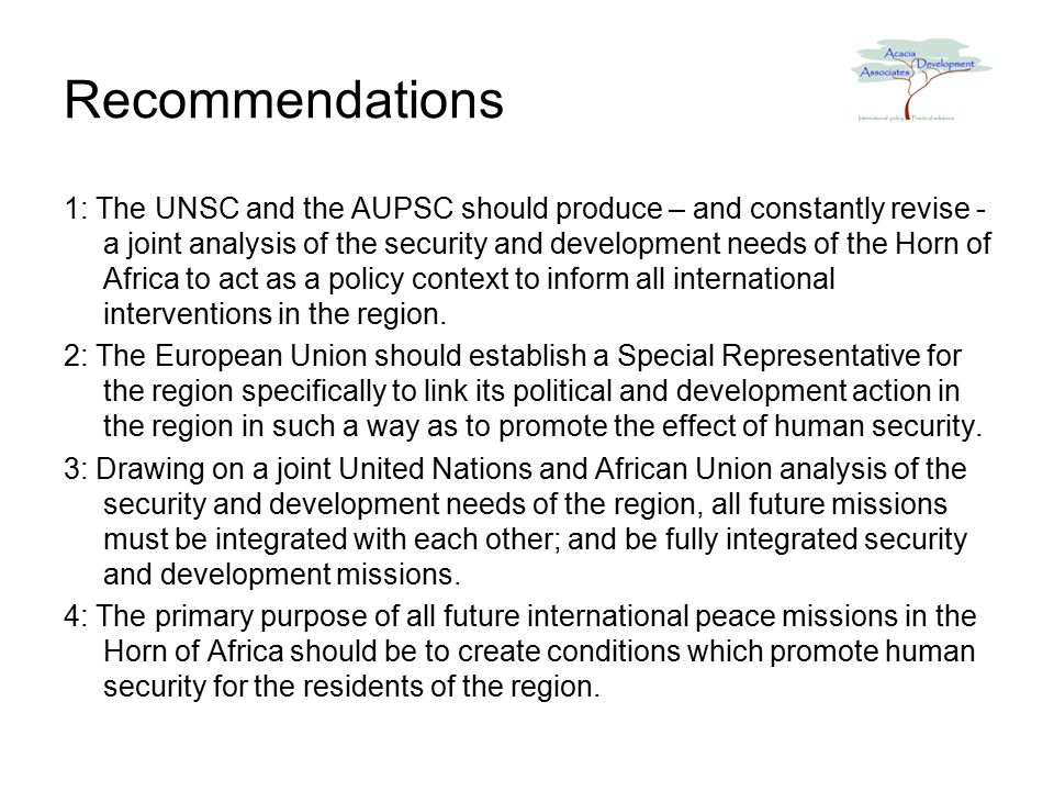 Recommendations 1: The UNSC and the AUPSC should produce – and constantly revise - a joint analysis of the security and development needs of the Horn of Africa to act as a policy context to inform all international interventions in the region.