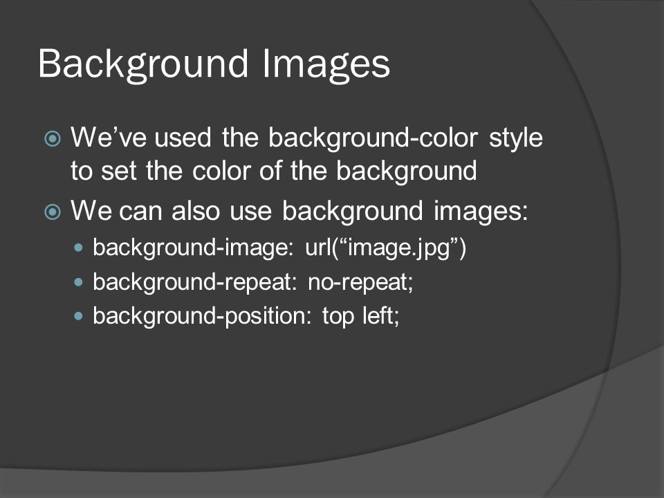 Background Images  We've used the background-color style to set the color of the background  We can also use background images: background-image: url( image.jpg ) background-repeat: no-repeat; background-position: top left;