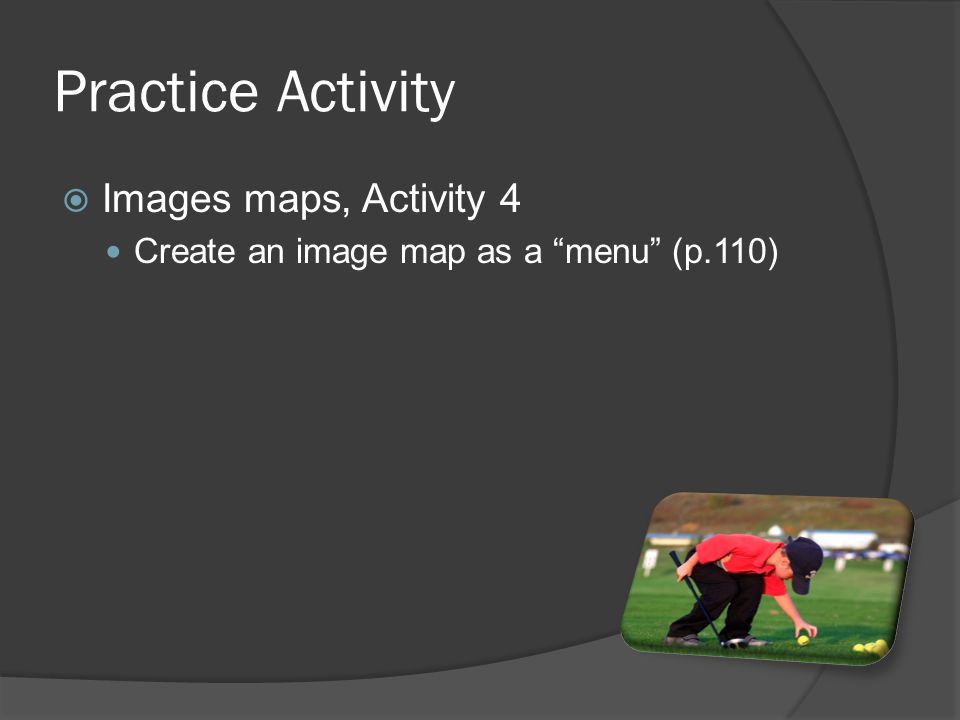 Practice Activity  Images maps, Activity 4 Create an image map as a menu (p.110)
