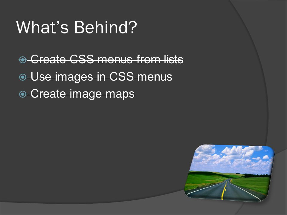 Create CSS menus from lists  Use images in CSS menus  Create image maps What's Behind?
