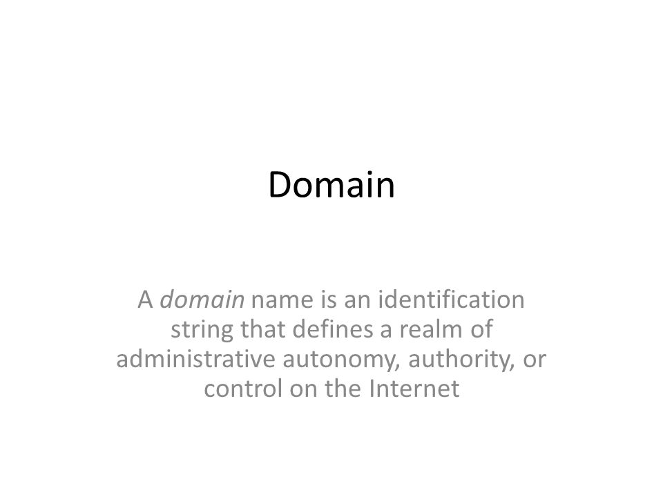 Domain A domain name is an identification string that defines a realm of administrative autonomy, authority, or control on the Internet