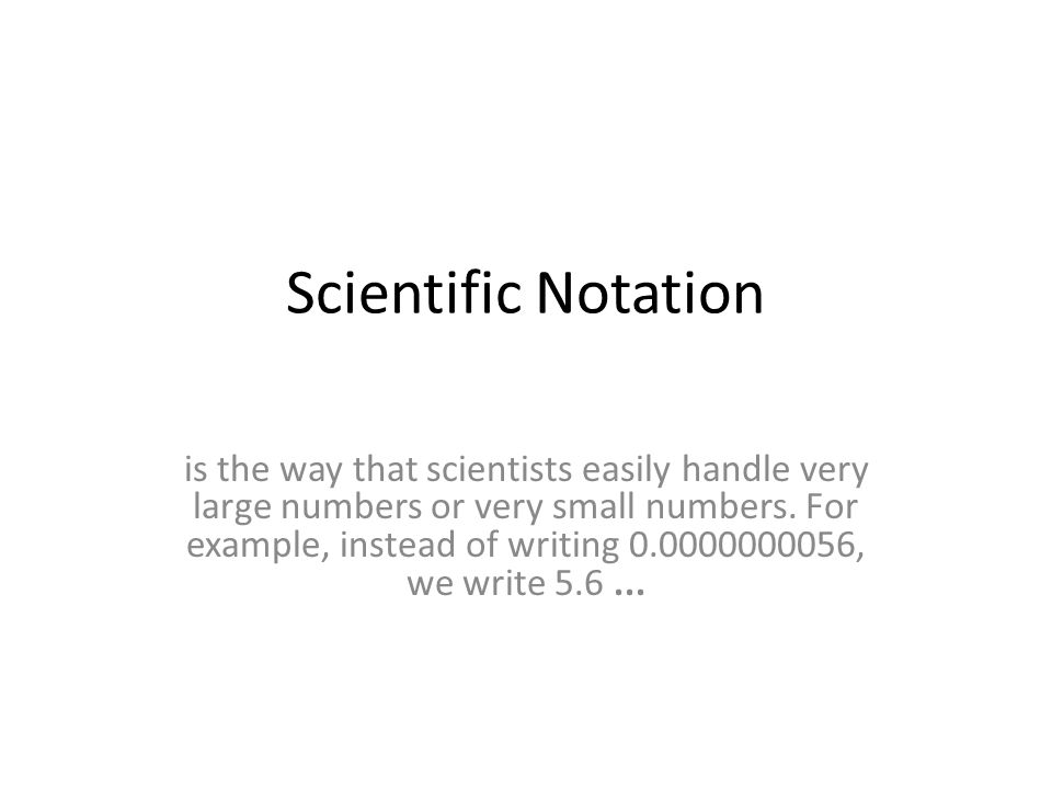 Scientific Notation is the way that scientists easily handle very large numbers or very small numbers.