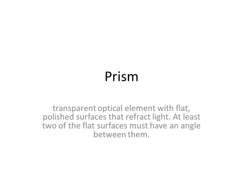Prism transparent optical element with flat, polished surfaces that refract light.