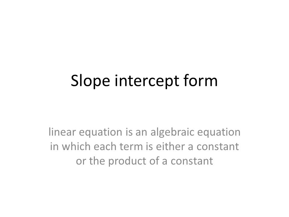 Slope intercept form linear equation is an algebraic equation in which each term is either a constant or the product of a constant