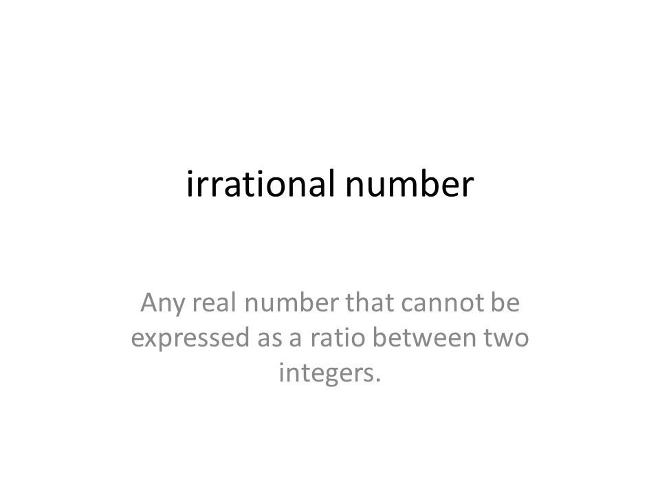 irrational number Any real number that cannot be expressed as a ratio between two integers.