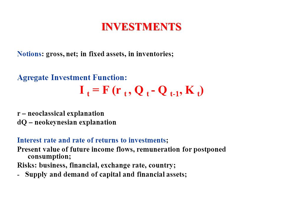 INVESTMENTS Notions: gross, net; in fixed assets, in inventories; Agregate Investment Function: I t = F (r t, Q t - Q t-1, K t ) r – neoclassical expl
