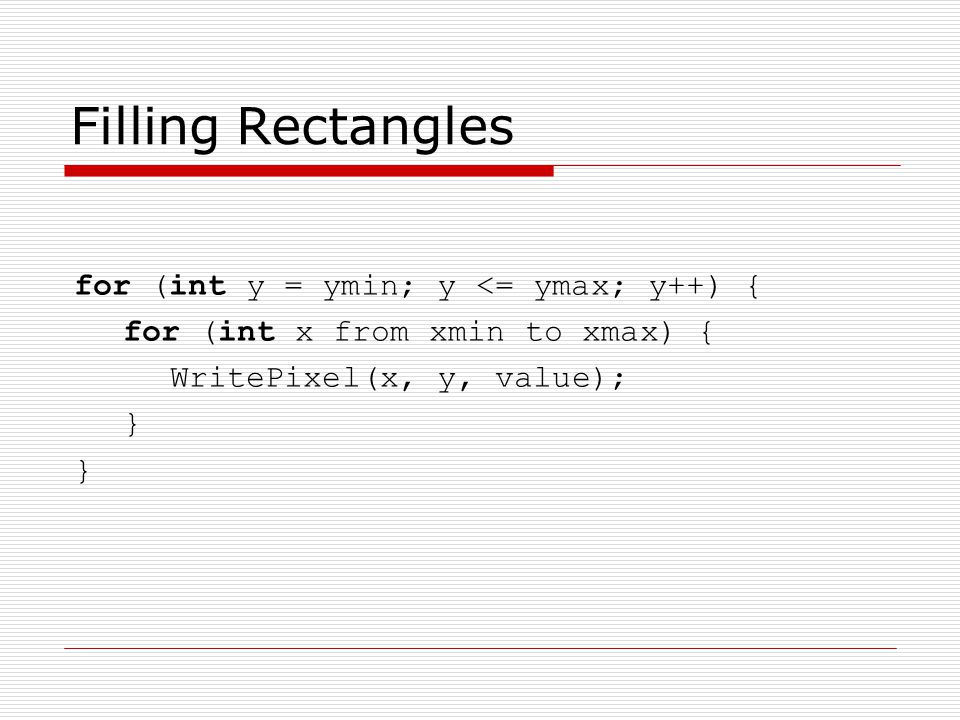 Filling Rectangles for (int y = ymin; y <= ymax; y++) { for (int x from xmin to xmax) { WritePixel(x, y, value); }