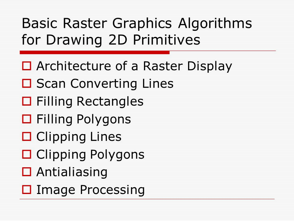 Basic Raster Graphics Algorithms for Drawing 2D Primitives  Architecture of a Raster Display  Scan Converting Lines  Filling Rectangles  Filling Polygons  Clipping Lines  Clipping Polygons  Antialiasing  Image Processing