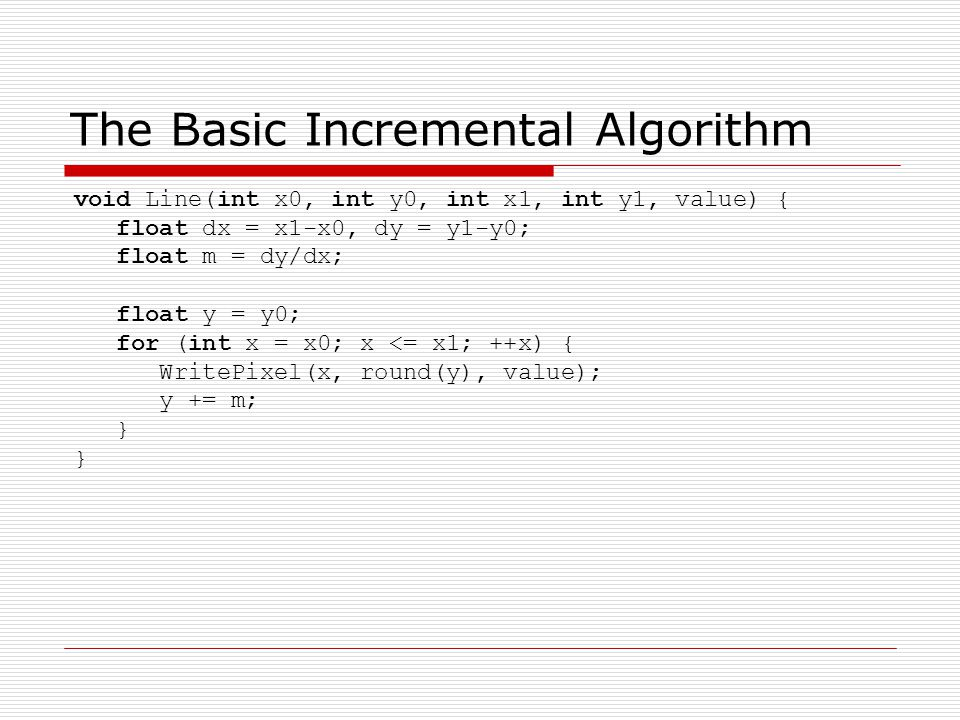 The Basic Incremental Algorithm void Line(int x0, int y0, int x1, int y1, value) { float dx = x1-x0, dy = y1-y0; float m = dy/dx; float y = y0; for (int x = x0; x <= x1; ++x) { WritePixel(x, round(y), value); y += m; }