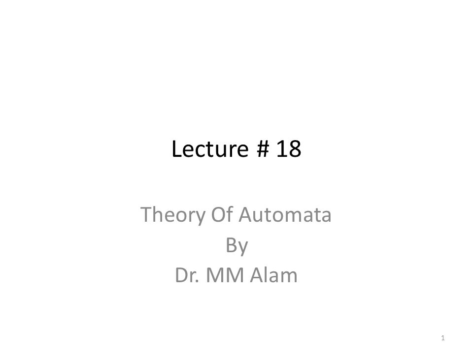 Lecture # 18 Theory Of Automata By Dr. MM Alam 1