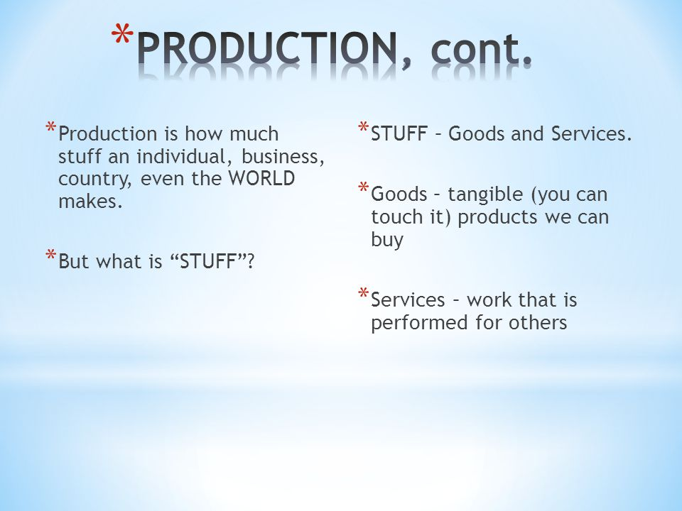 "* Production is how much stuff an individual, business, country, even the WORLD makes. * But what is ""STUFF""? * STUFF – Goods and Services. * Goods –"