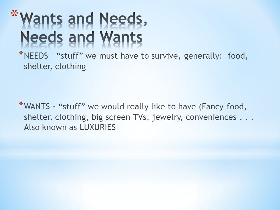 "* NEEDS – ""stuff"" we must have to survive, generally: food, shelter, clothing * WANTS – ""stuff"" we would really like to have (Fancy food, shelter, clo"