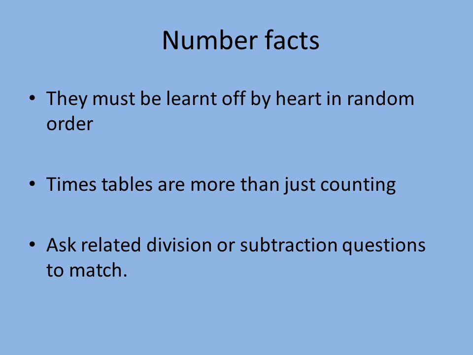 Number facts They must be learnt off by heart in random order Times tables are more than just counting Ask related division or subtraction questions to match.