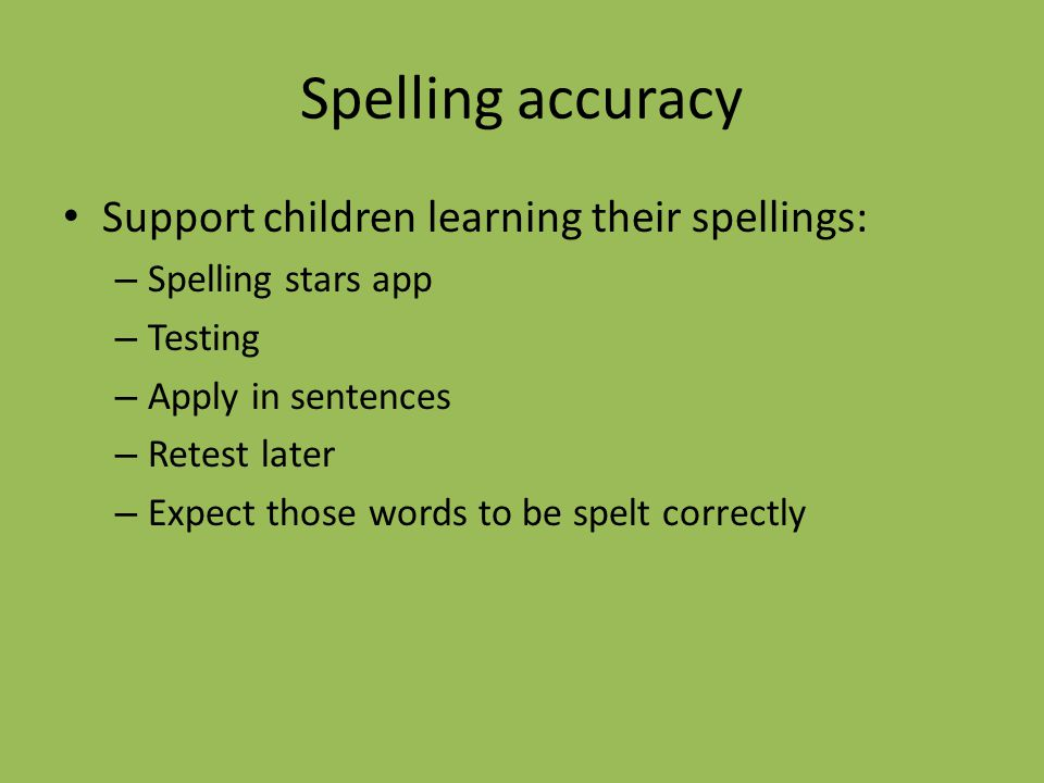 Spelling accuracy Support children learning their spellings: – Spelling stars app – Testing – Apply in sentences – Retest later – Expect those words to be spelt correctly