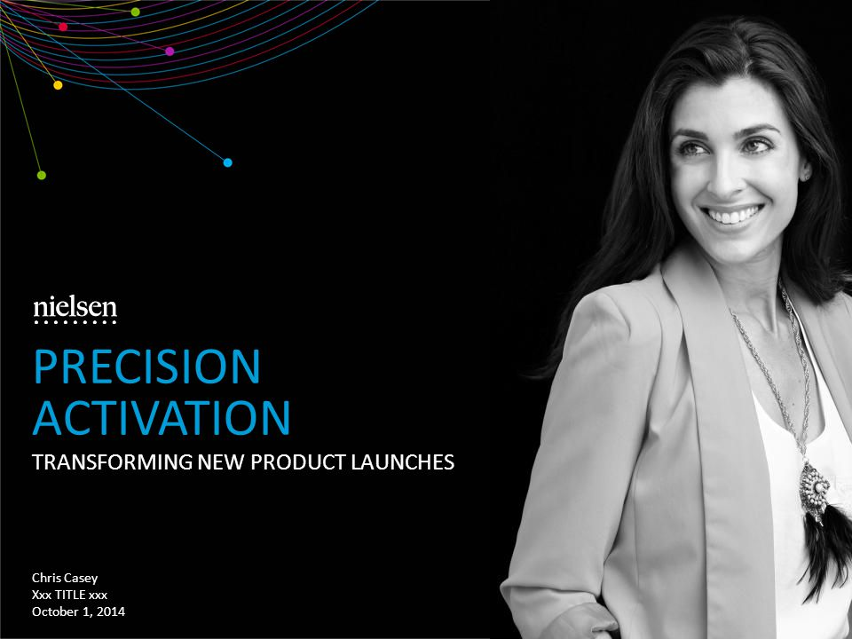 TRANSFORMING NEW PRODUCT LAUNCHES Chris Casey Xxx TITLE xxx October 1, 2014 PRECISION ACTIVATION