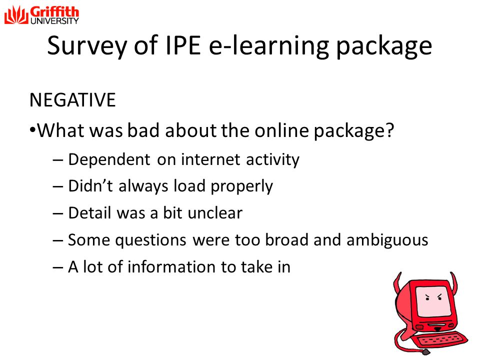 Survey of IPE e-learning package NEGATIVE What was bad about the online package? – Dependent on internet activity – Didn't always load properly – Deta