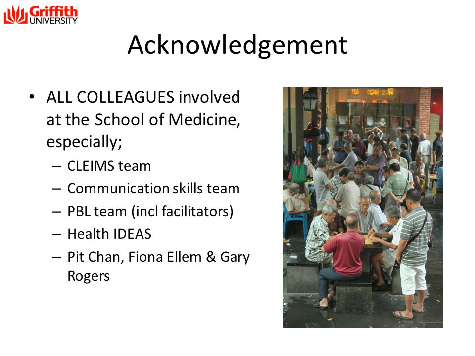 Acknowledgement ALL COLLEAGUES involved at the School of Medicine, especially; – CLEIMS team – Communication skills team – PBL team (incl facilitators